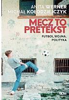 Anita Werner,  Michał Kołodziejczyk Mecz to pretekst. Futbol, wojna,  Polityka  SQN, Kraków 2020