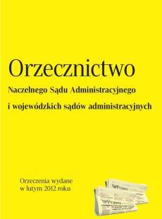 Orzecznictwo Naczelnego Sądu Administracyjnego<br /> i wojewódzkich sądów administracyjnych - luty 2012