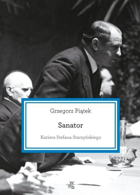 """Grzegorz Piątek """"Sanator.  Kariera Stefana Starzyńskiego"""" WAB, 2016"""